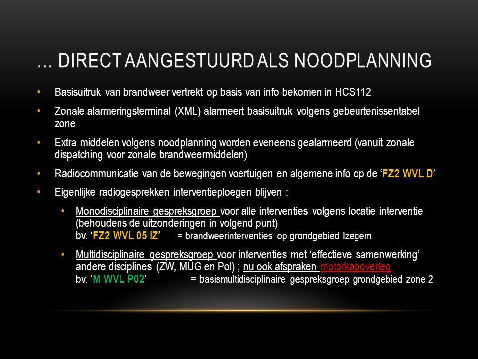… DIRECT AANGESTUURD ALS NOODPLANNING Basisuitruk van brandweer vertrekt op basis van info bekomen in HCS112 Zonale alarmeringsterminal (XML) alarmeer