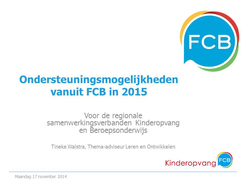 Ondersteuningsmogelijkheden vanuit FCB in 2015 Voor de regionale samenwerkingsverbanden Kinderopvang en Beroepsonderwijs Tineke Walstra, Thema-adviseur Leren en Ontwikkelen Maandag 17 november 2014