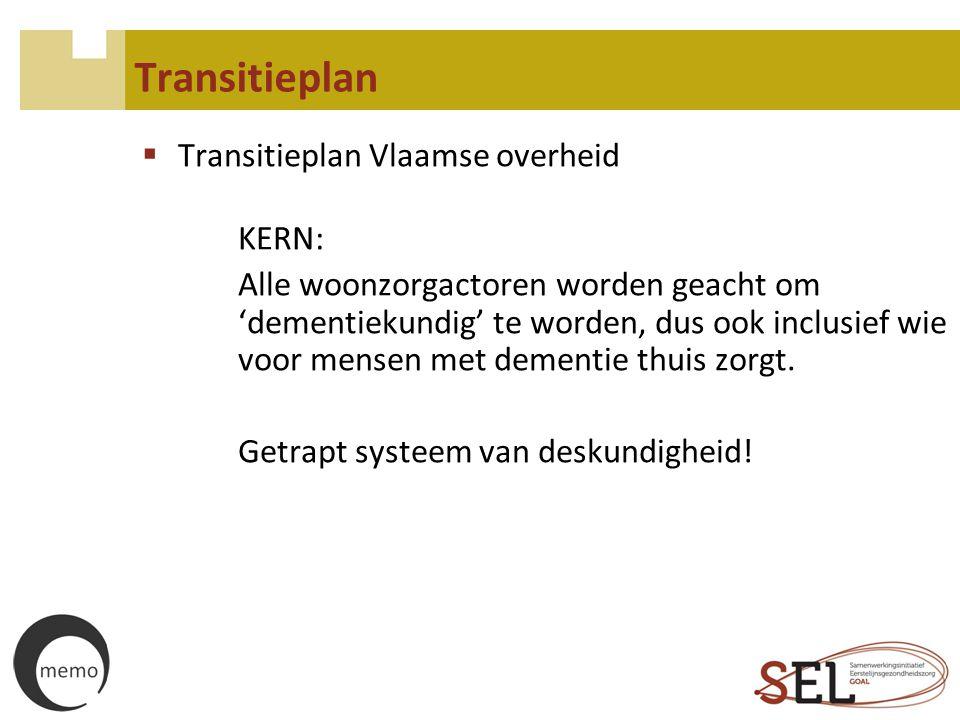 Transitieplan  Transitieplan Vlaamse overheid KERN: Alle woonzorgactoren worden geacht om 'dementiekundig' te worden, dus ook inclusief wie voor mens