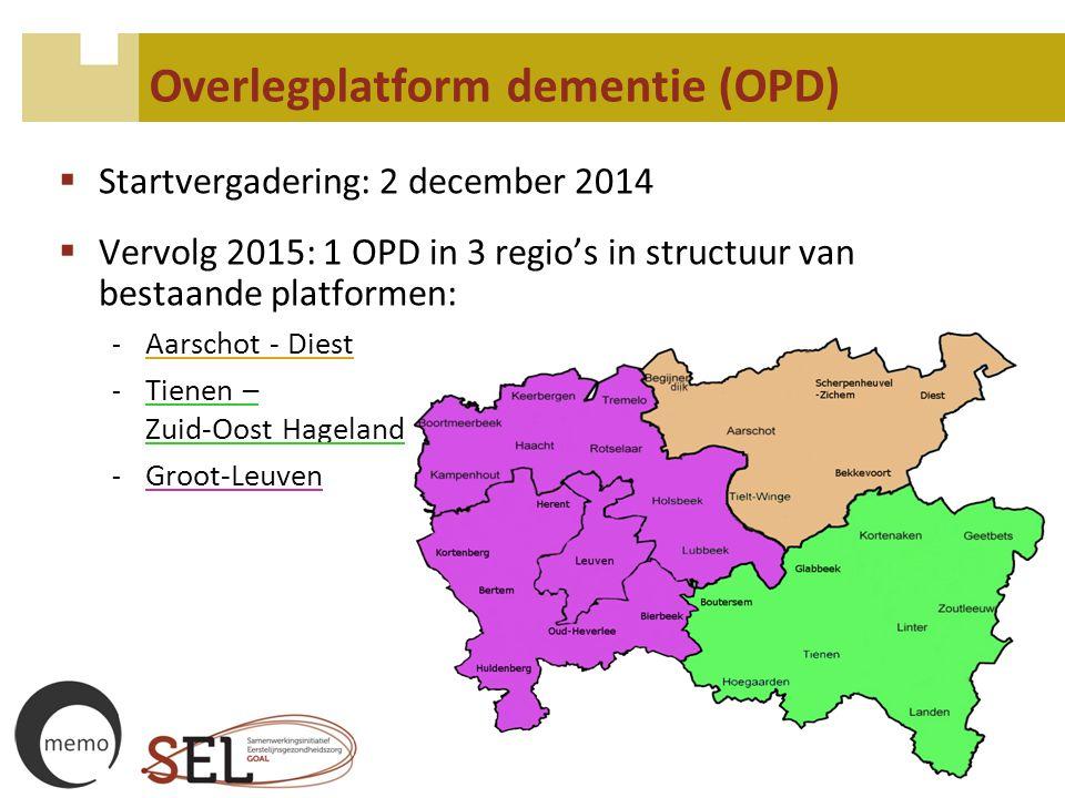 Overlegplatform dementie (OPD)  Startvergadering: 2 december 2014  Vervolg 2015: 1 OPD in 3 regio's in structuur van bestaande platformen: - Aarscho