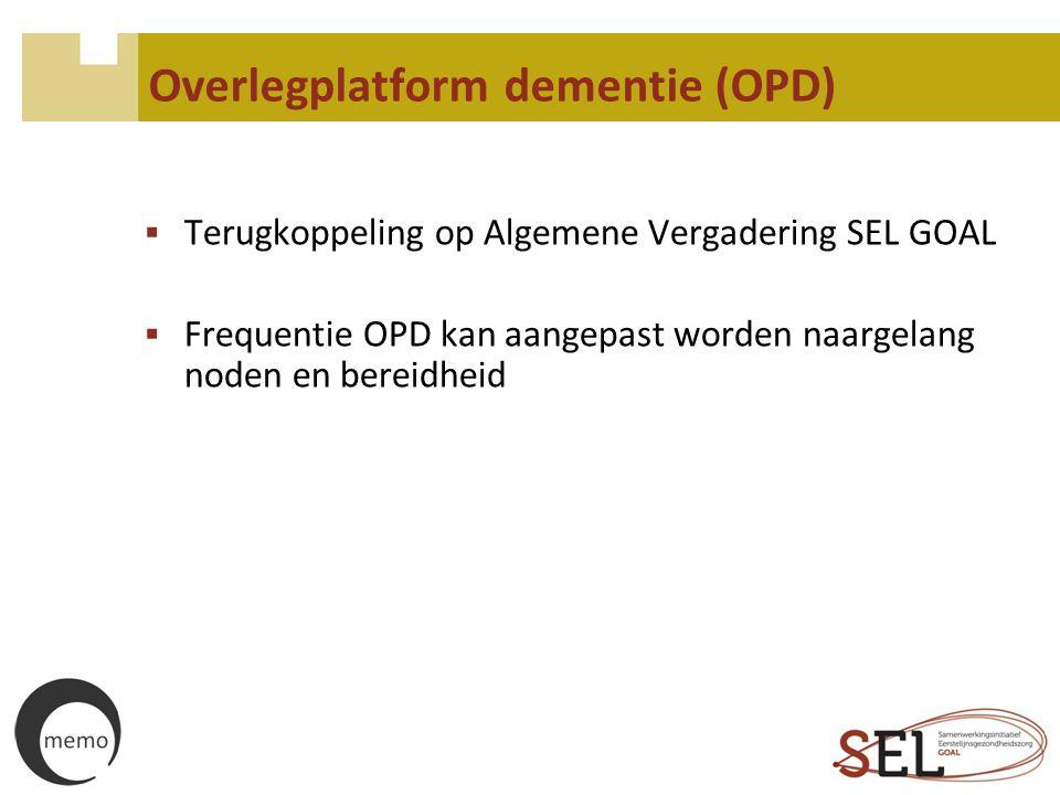 Overlegplatform dementie (OPD)  Terugkoppeling op Algemene Vergadering SEL GOAL  Frequentie OPD kan aangepast worden naargelang noden en bereidheid