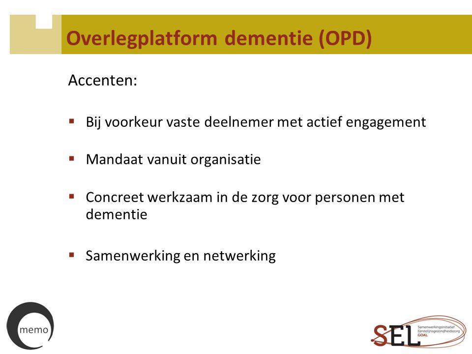 Overlegplatform dementie (OPD) Accenten:  Bij voorkeur vaste deelnemer met actief engagement  Mandaat vanuit organisatie  Concreet werkzaam in de z
