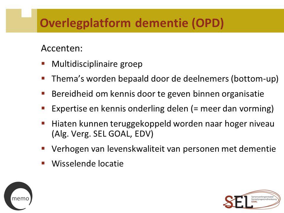 Overlegplatform dementie (OPD) Accenten:  Multidisciplinaire groep  Thema's worden bepaald door de deelnemers (bottom-up)  Bereidheid om kennis doo