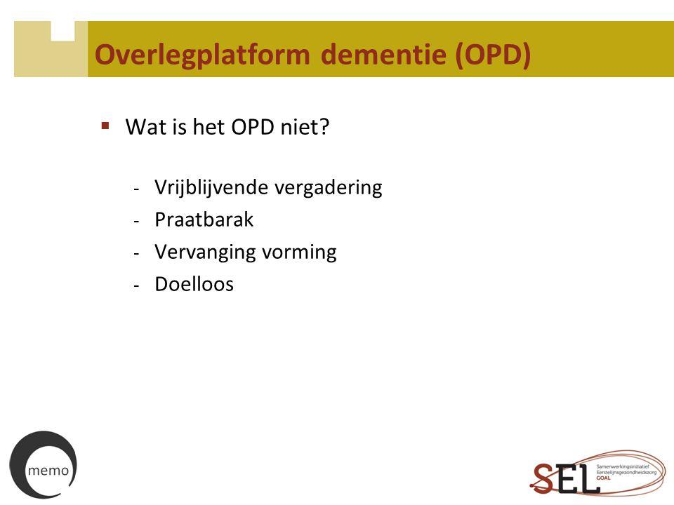 Overlegplatform dementie (OPD)  Wat is het OPD niet? - Vrijblijvende vergadering - Praatbarak - Vervanging vorming - Doelloos