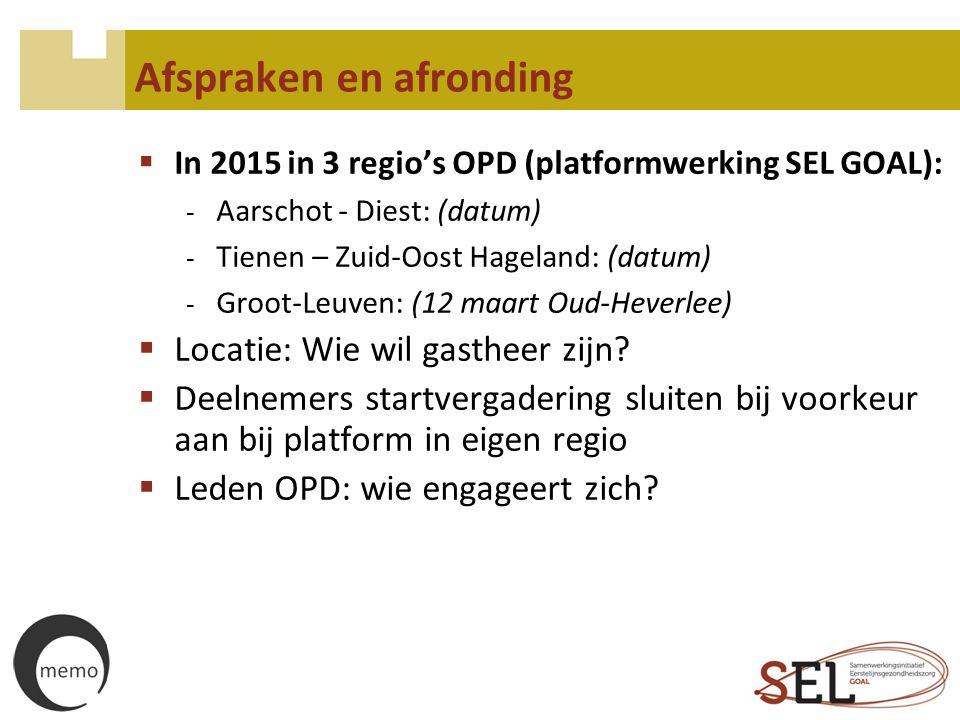 Afspraken en afronding  In 2015 in 3 regio's OPD (platformwerking SEL GOAL): - Aarschot - Diest: (datum) - Tienen – Zuid-Oost Hageland: (datum) - Gro