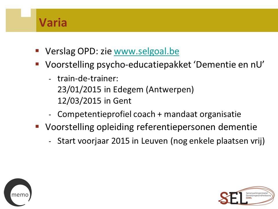 Varia  Verslag OPD: zie www.selgoal.bewww.selgoal.be  Voorstelling psycho-educatiepakket 'Dementie en nU' - train-de-trainer: 23/01/2015 in Edegem (