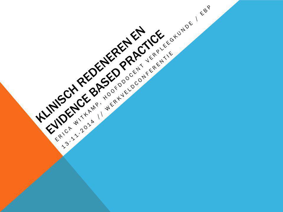 KLINISCH REDENEREN EN EVIDENCE BASED PRACTICE ERICA WITKAMP, HOOFDDOCENT VERPLEEGKUNDE / EBP 13-11-2014 // WERKVELDCONFERENTIE