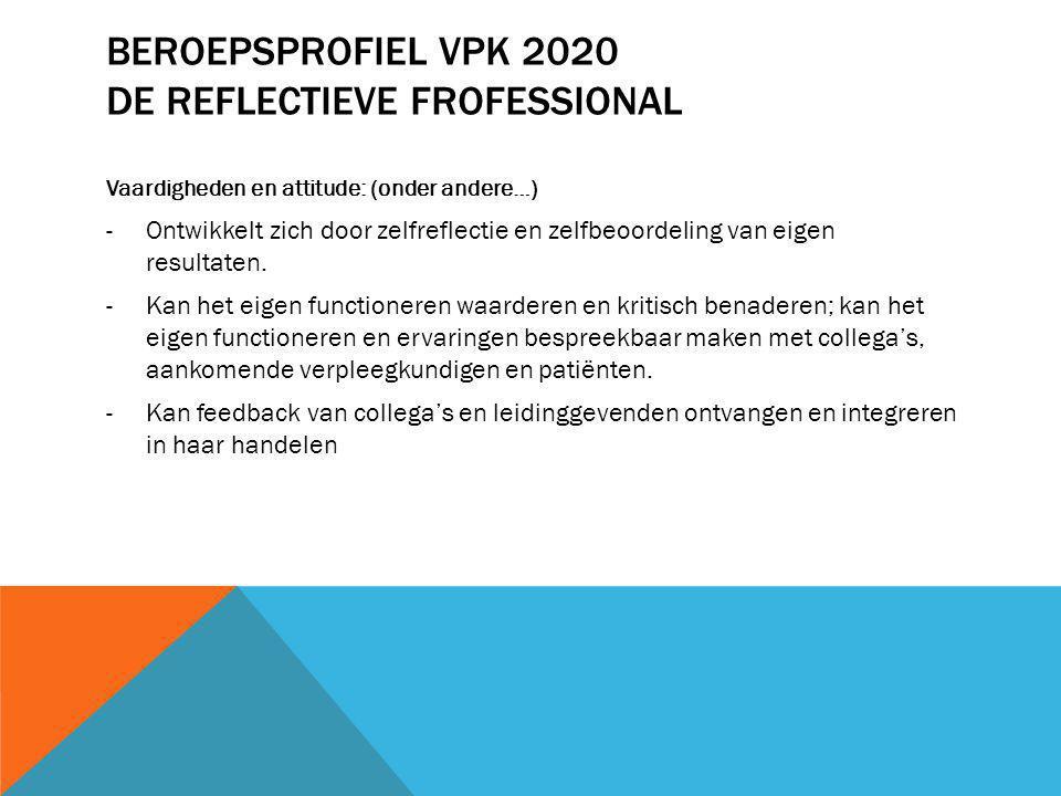 BEROEPSPROFIEL VPK 2020 DE REFLECTIEVE FROFESSIONAL Vaardigheden en attitude: (onder andere…) -Ontwikkelt zich door zelfreflectie en zelfbeoordeling v