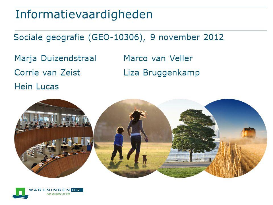 Informatievaardigheden Sociale geografie (GEO-10306), 9 november 2012 Marja DuizendstraalMarco van Veller Corrie van ZeistLiza Bruggenkamp Hein Lucas