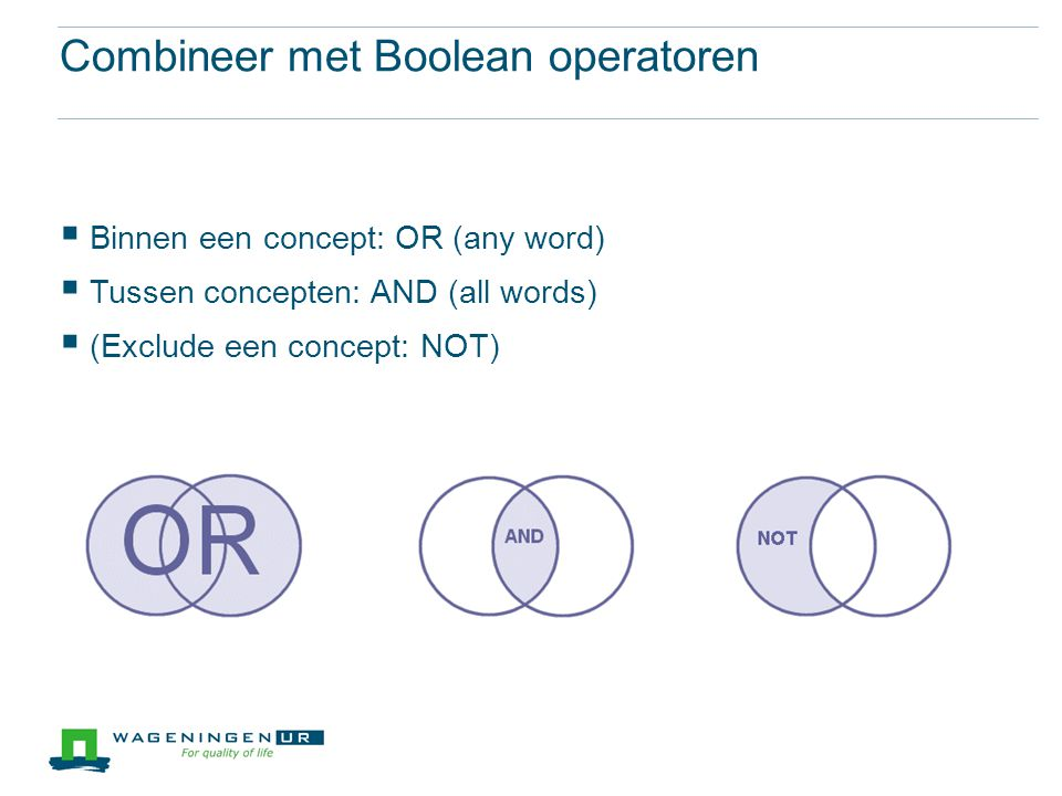 Combineer met Boolean operatoren  Binnen een concept: OR (any word)  Tussen concepten: AND (all words)  (Exclude een concept: NOT)