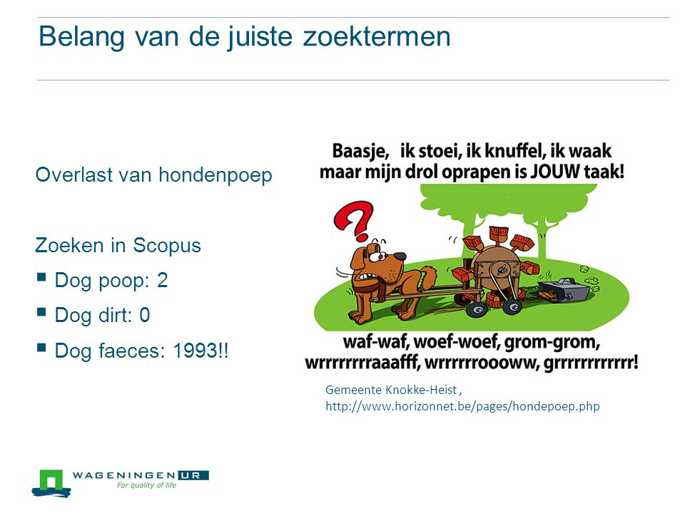 Belang van de juiste zoektermen Overlast van hondenpoep Zoeken in Scopus  Dog poop: 2  Dog dirt: 0  Dog faeces: 1993!! Gemeente Knokke-Heist, http: