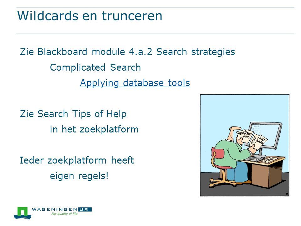 Wildcards en trunceren Zie Blackboard module 4.a.2 Search strategies Complicated Search Applying database tools Zie Search Tips of Help in het zoekpla
