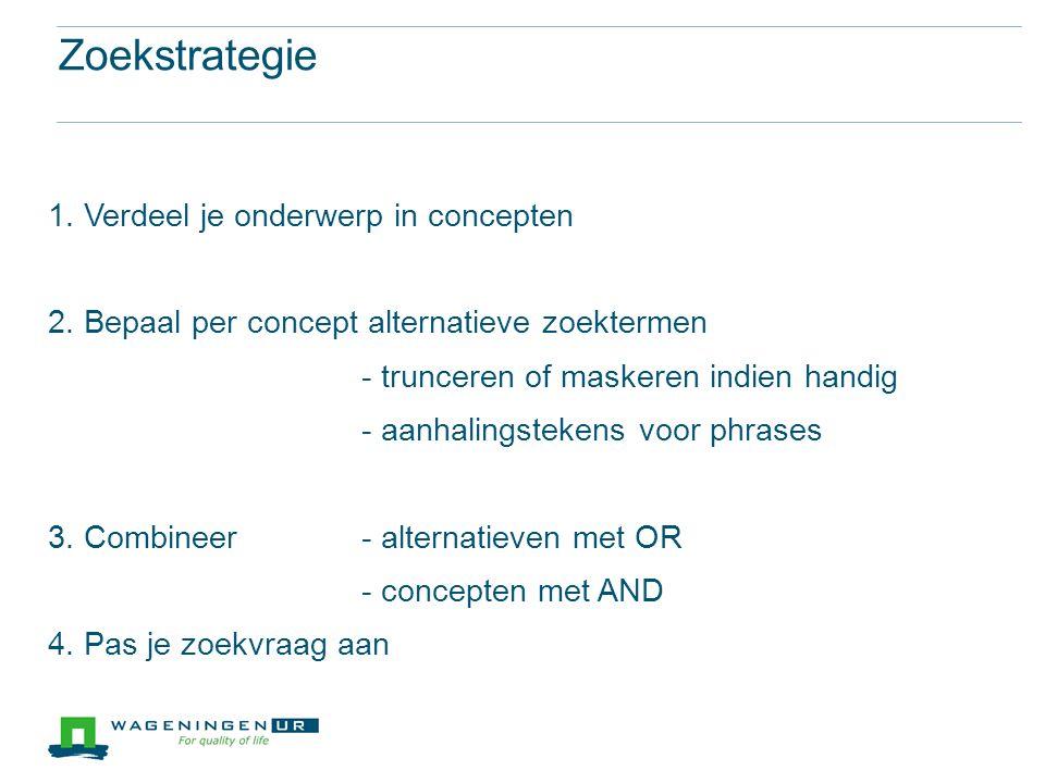 Zoekstrategie 1. Verdeel je onderwerp in concepten 2. Bepaal per concept alternatieve zoektermen - trunceren of maskeren indien handig - aanhalingstek