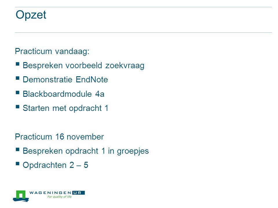 Opzet Practicum vandaag:  Bespreken voorbeeld zoekvraag  Demonstratie EndNote  Blackboardmodule 4a  Starten met opdracht 1 Practicum 16 november 