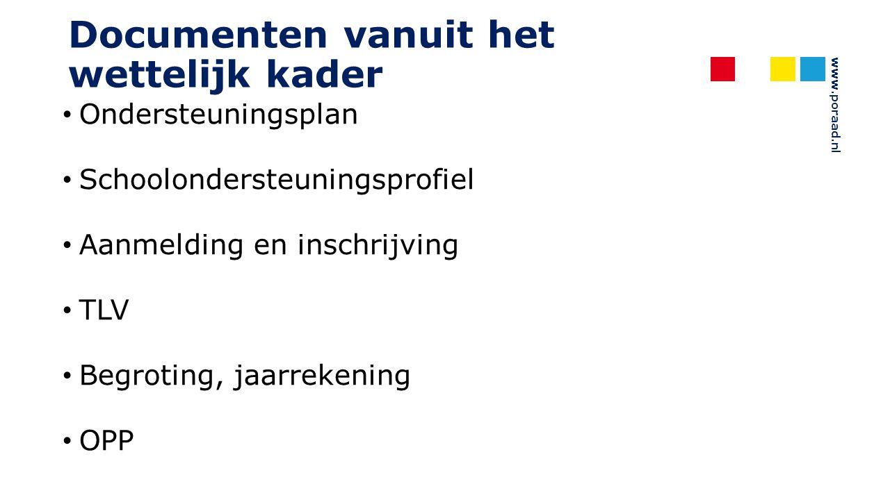 www.poraad.nl Documenten vanuit het wettelijk kader Ondersteuningsplan Schoolondersteuningsprofiel Aanmelding en inschrijving TLV Begroting, jaarreken