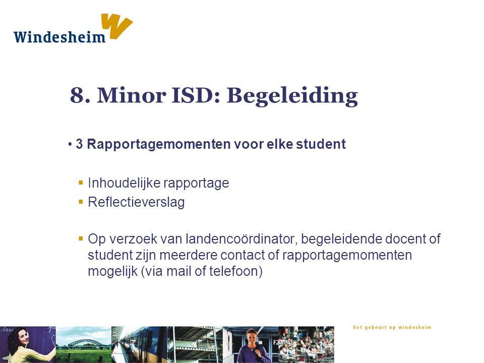 8. Minor ISD: Begeleiding 3 Rapportagemomenten voor elke student  Inhoudelijke rapportage  Reflectieverslag  Op verzoek van landencoördinator, bege