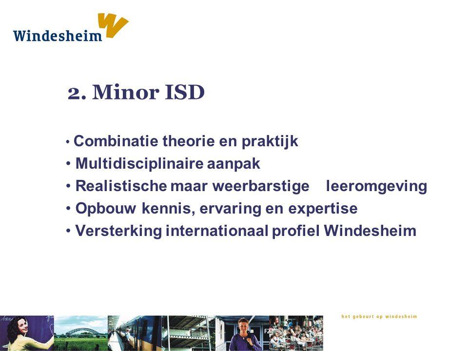 2. Minor ISD Combinatie theorie en praktijk Multidisciplinaire aanpak Realistische maar weerbarstige leeromgeving Opbouw kennis, ervaring en expertise