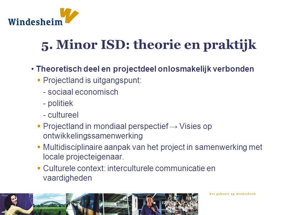 5. Minor ISD: theorie en praktijk Theoretisch deel en projectdeel onlosmakelijk verbonden  Projectland is uitgangspunt: - sociaal economisch - politi