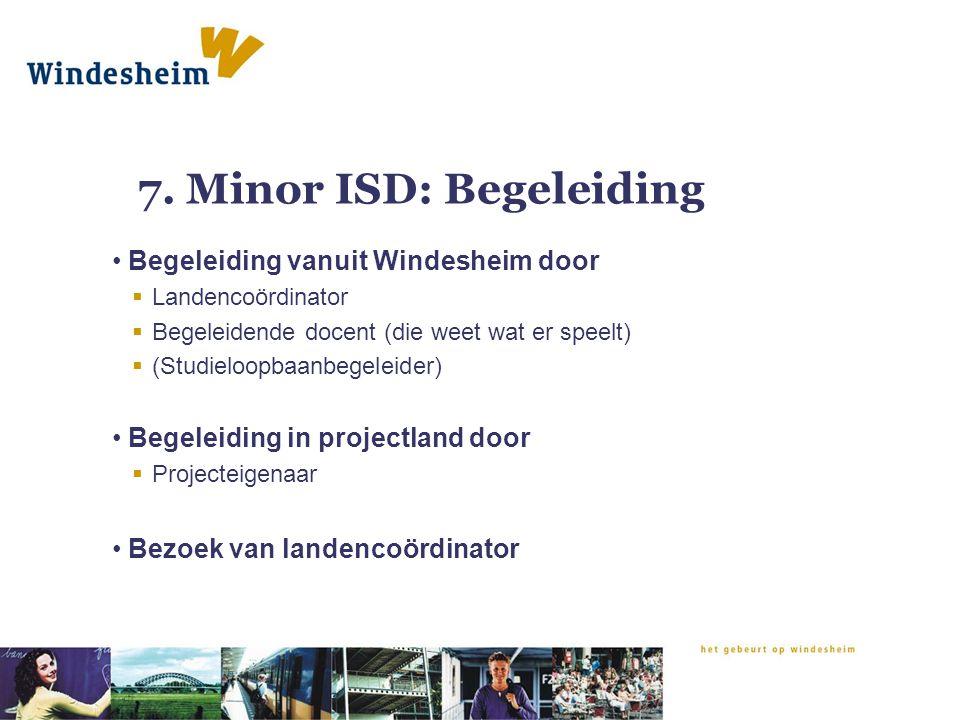 7. Minor ISD: Begeleiding Begeleiding vanuit Windesheim door  Landencoördinator  Begeleidende docent (die weet wat er speelt)  (Studieloopbaanbegel