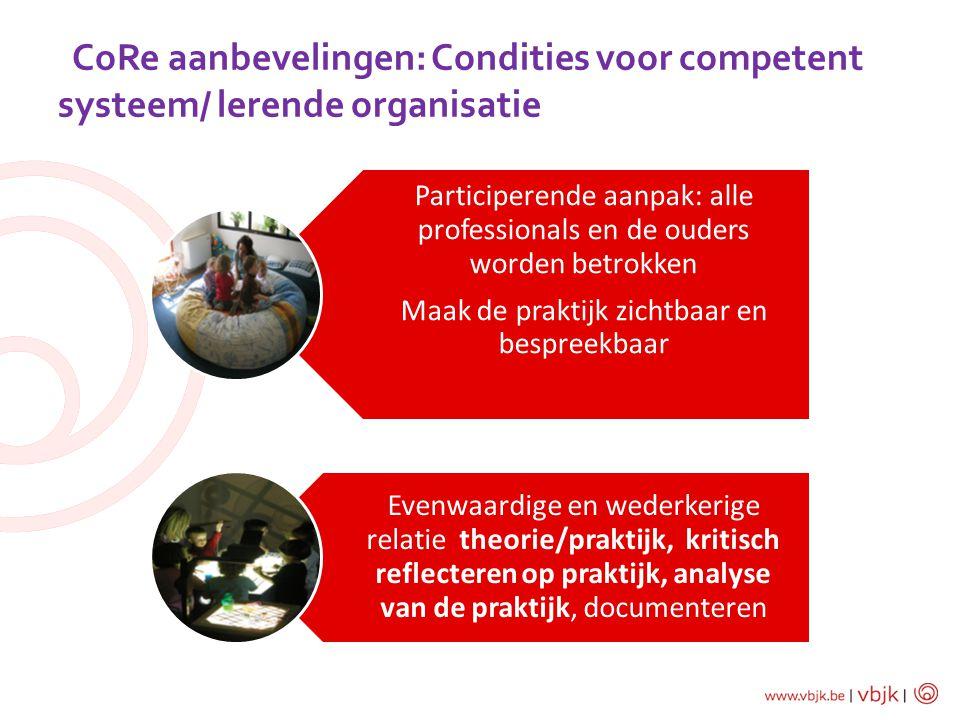 CoRe aanbevelingen: Condities voor competent systeem/ lerende organisatie Participerende aanpak: alle professionals en de ouders worden betrokken Maak