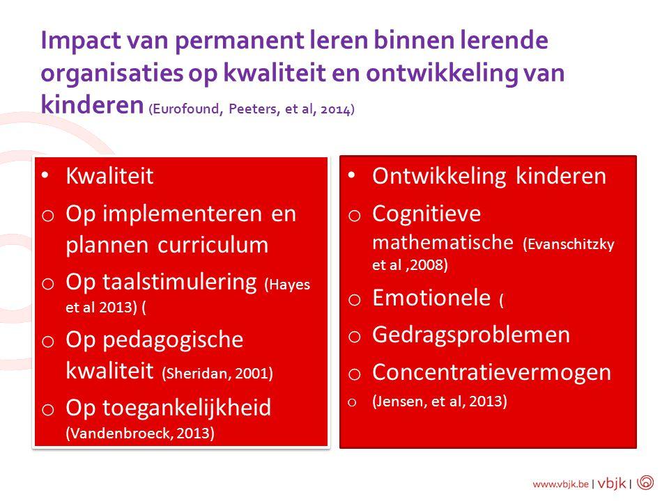 Impact van permanent leren binnen lerende organisaties op kwaliteit en ontwikkeling van kinderen (Eurofound, Peeters, et al, 2014) Kwaliteit o Op impl