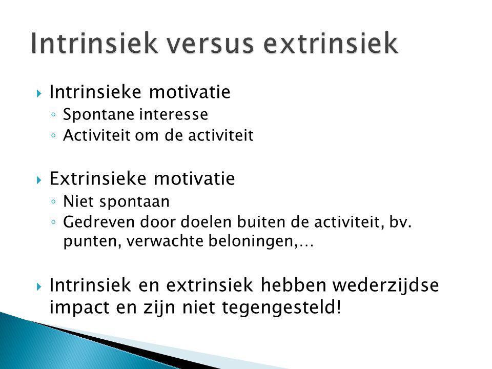  Intrinsieke motivatie ◦ Spontane interesse ◦ Activiteit om de activiteit  Extrinsieke motivatie ◦ Niet spontaan ◦ Gedreven door doelen buiten de ac