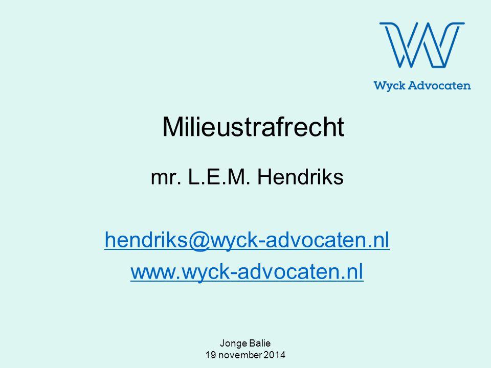 Jonge Balie 19 november 2014 Milieustrafrecht mr. L.E.M. Hendriks hendriks@wyck-advocaten.nl www.wyck-advocaten.nl