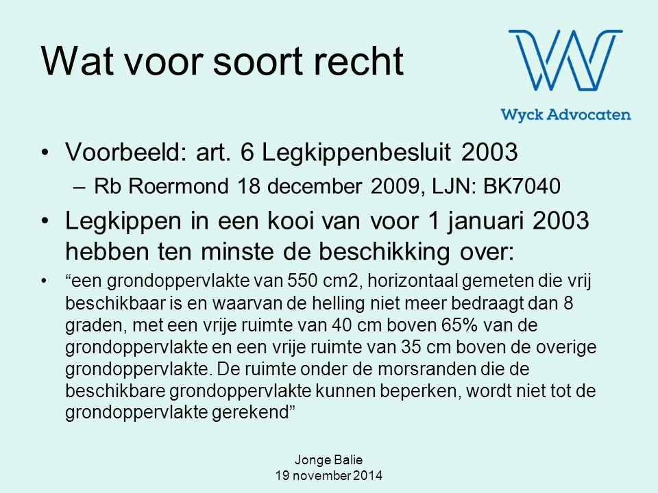 Jonge Balie 19 november 2014 Wat voor soort recht Voorbeeld: art. 6 Legkippenbesluit 2003 –Rb Roermond 18 december 2009, LJN: BK7040 Legkippen in een