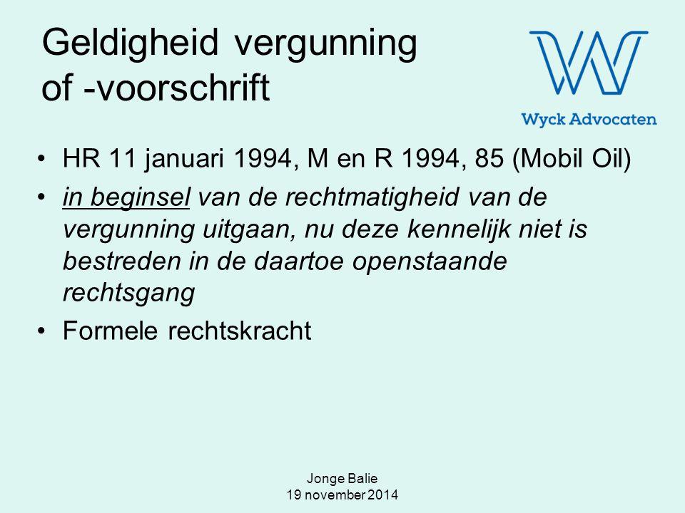 Jonge Balie 19 november 2014 Geldigheid vergunning of -voorschrift HR 11 januari 1994, M en R 1994, 85 (Mobil Oil) in beginsel van de rechtmatigheid v
