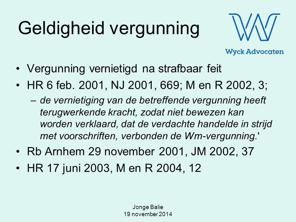 Jonge Balie 19 november 2014 Geldigheid vergunning Vergunning vernietigd na strafbaar feit HR 6 feb. 2001, NJ 2001, 669; M en R 2002, 3; –de vernietig
