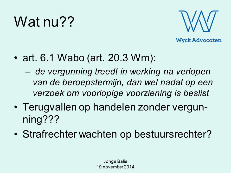 Jonge Balie 19 november 2014 Wat nu?? art. 6.1 Wabo (art. 20.3 Wm): – de vergunning treedt in werking na verlopen van de beroepstermijn, dan wel nadat