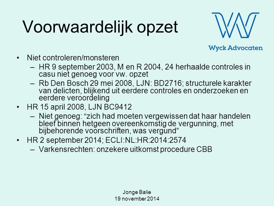 Jonge Balie 19 november 2014 Voorwaardelijk opzet Niet controleren/monsteren –HR 9 september 2003, M en R 2004, 24 herhaalde controles in casu niet ge