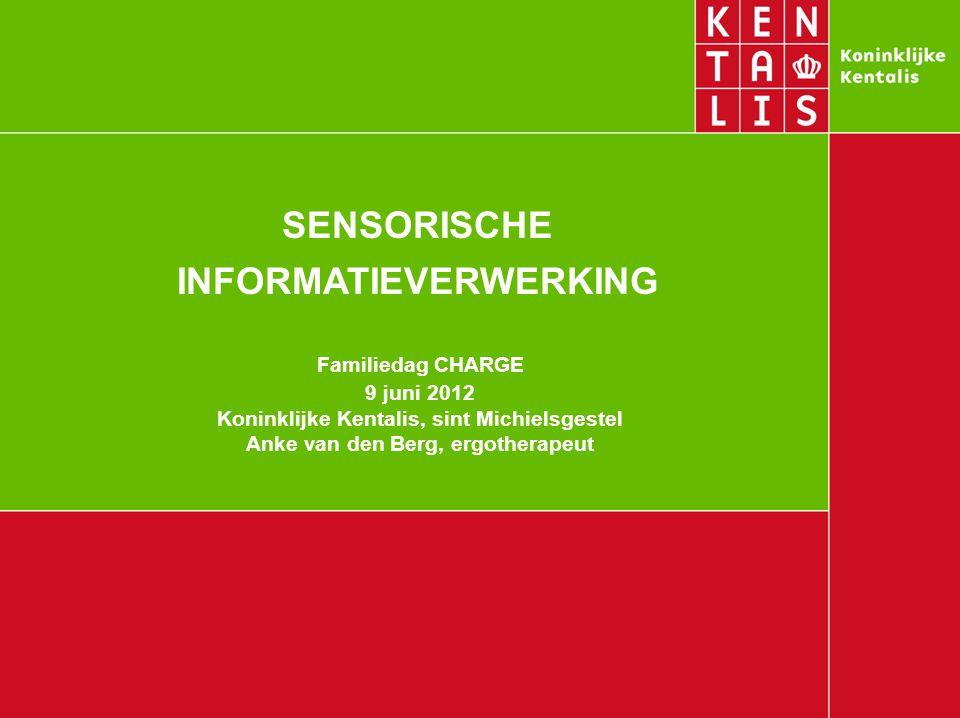 SENSORISCHE INFORMATIEVERWERKING Familiedag CHARGE 9 juni 2012 Koninklijke Kentalis, sint Michielsgestel Anke van den Berg, ergotherapeut