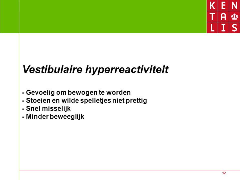 12 Vestibulaire hyperreactiviteit - Gevoelig om bewogen te worden - Stoeien en wilde spelletjes niet prettig - Snel misselijk - Minder beweeglijk