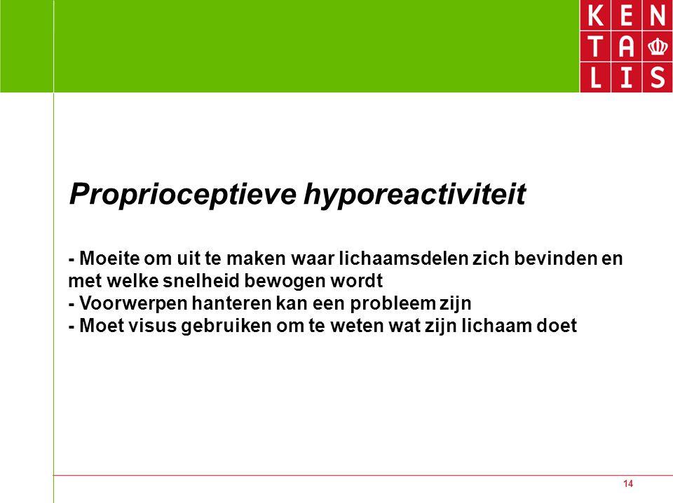 14 Proprioceptieve hyporeactiviteit - Moeite om uit te maken waar lichaamsdelen zich bevinden en met welke snelheid bewogen wordt - Voorwerpen hantere