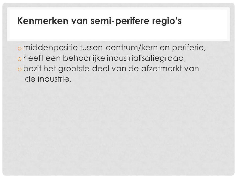Kenmerken van semi-perifere regio's o middenpositie tussen centrum/kern en periferie, o heeft een behoorlijke industrialisatiegraad, o bezit het grootste deel van de afzetmarkt van de industrie.
