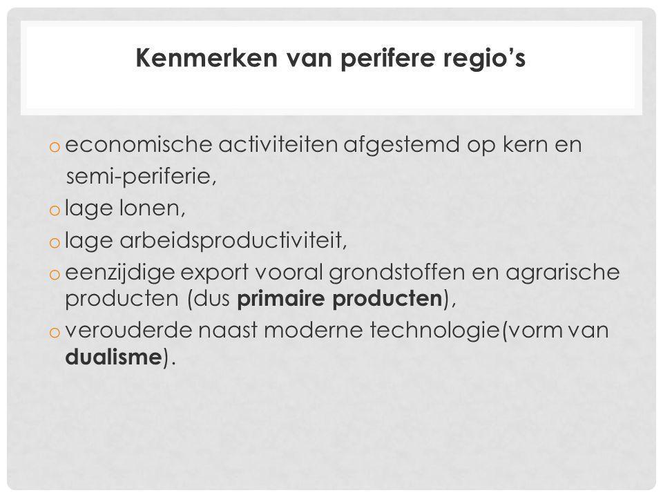 Kenmerken van perifere regio's o economische activiteiten afgestemd op kern en semi-periferie, o lage lonen, o lage arbeidsproductiviteit, o eenzijdige export vooral grondstoffen en agrarische producten (dus primaire producten ), o verouderde naast moderne technologie(vorm van dualisme ).