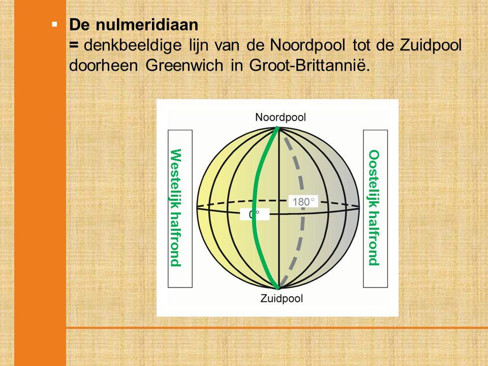  De nulmeridiaan = denkbeeldige lijn van de Noordpool tot de Zuidpool doorheen Greenwich in Groot-Brittannië. Westelijk halfrond Oostelijk halfrond