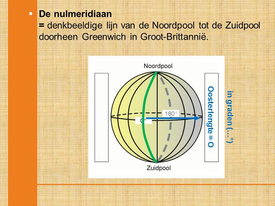  De nulmeridiaan = denkbeeldige lijn van de Noordpool tot de Zuidpool doorheen Greenwich in Groot-Brittannië. Oosterlengte = O in graden (…°)