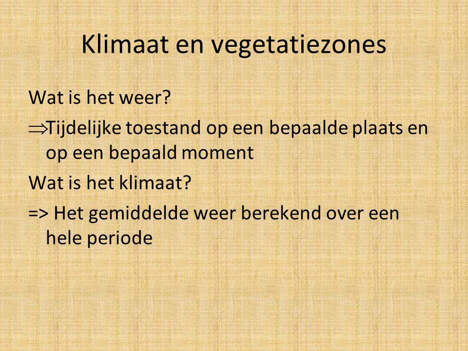 Klimaat en vegetatiezones Wat is het weer?  Tijdelijke toestand op een bepaalde plaats en op een bepaald moment Wat is het klimaat? => Het gemiddelde
