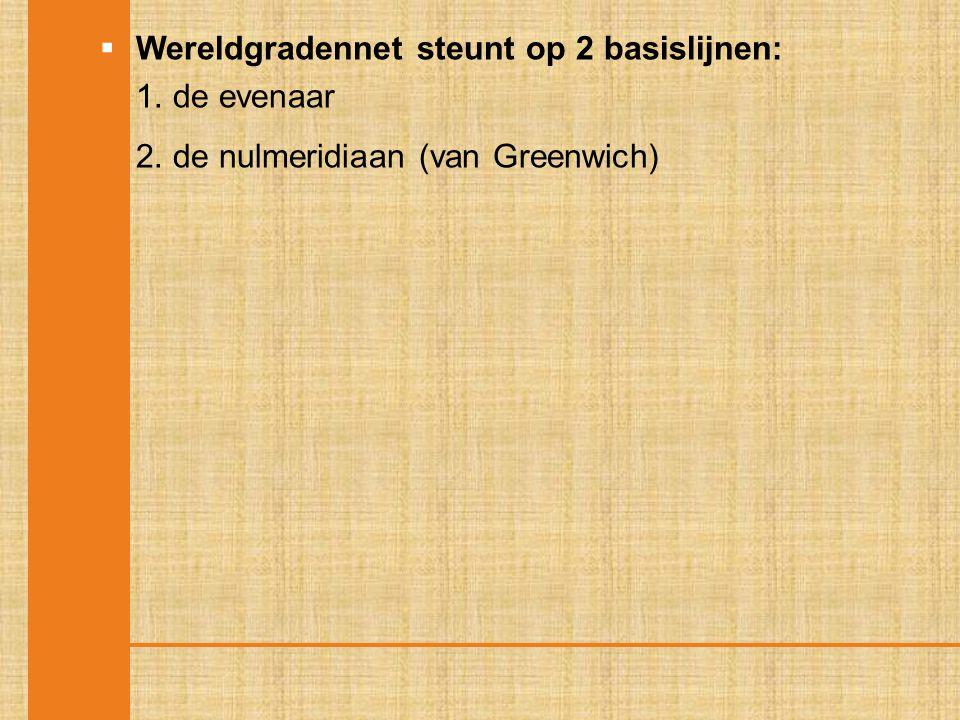  Wereldgradennet steunt op 2 basislijnen: 1. de evenaar 2. de nulmeridiaan (van Greenwich)