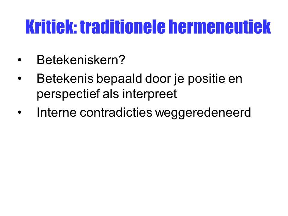 Kritiek: traditionele hermeneutiek Betekeniskern? Betekenis bepaald door je positie en perspectief als interpreet Interne contradicties weggeredeneerd