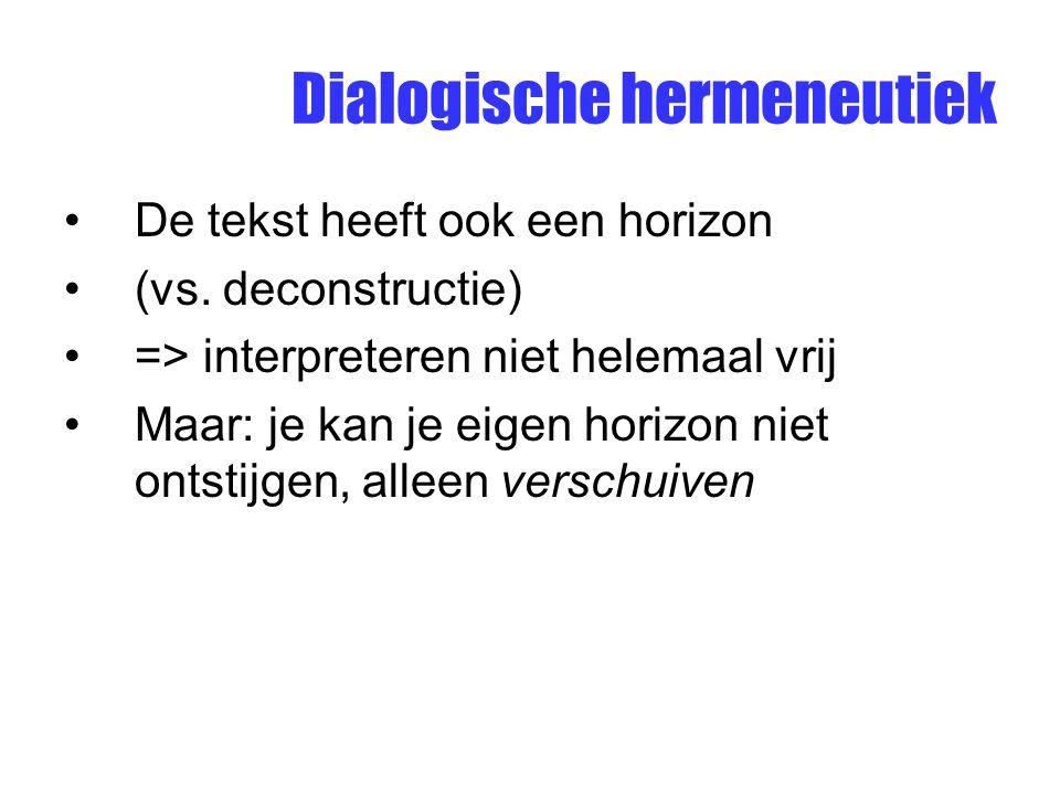 Dialogische hermeneutiek De tekst heeft ook een horizon (vs. deconstructie) => interpreteren niet helemaal vrij Maar: je kan je eigen horizon niet ont