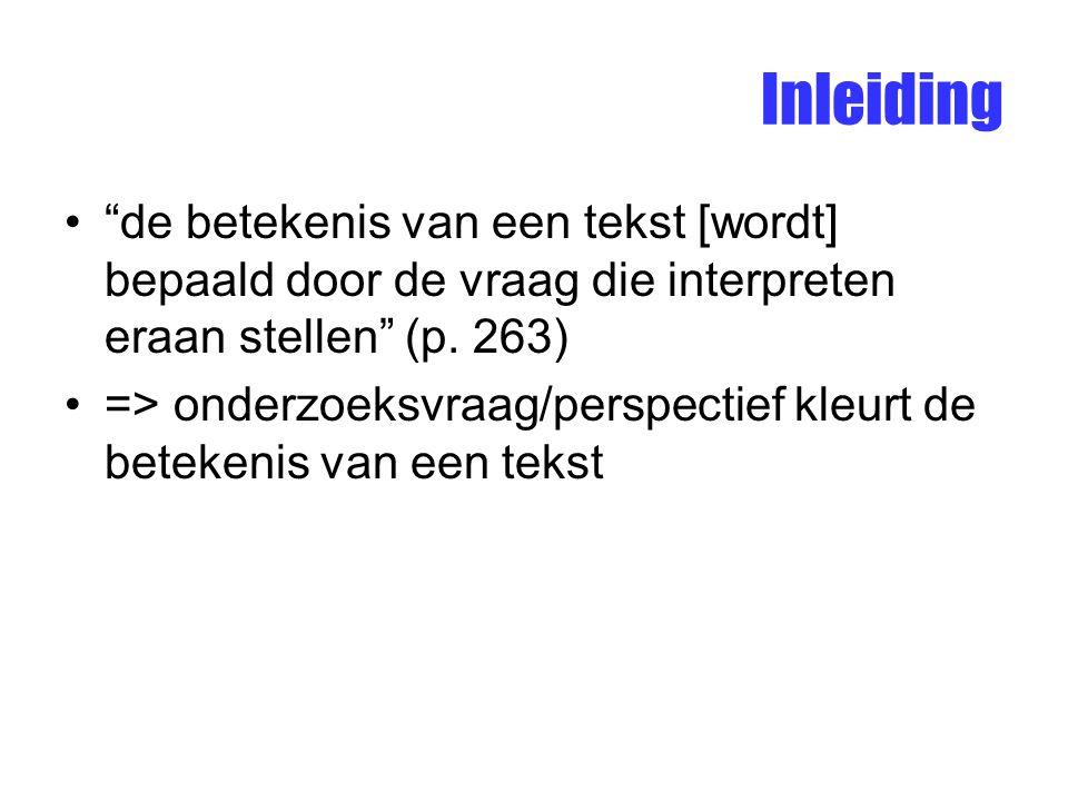 """Inleiding """"de betekenis van een tekst [wordt] bepaald door de vraag die interpreten eraan stellen"""" (p. 263) => onderzoeksvraag/perspectief kleurt de b"""