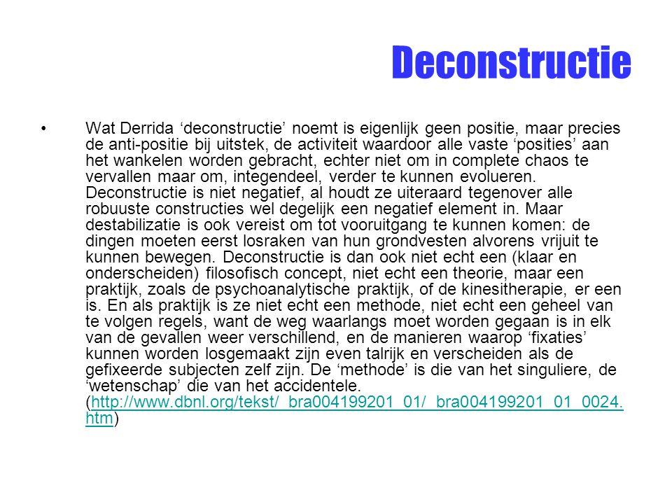 Deconstructie Wat Derrida 'deconstructie' noemt is eigenlijk geen positie, maar precies de anti-positie bij uitstek, de activiteit waardoor alle vaste