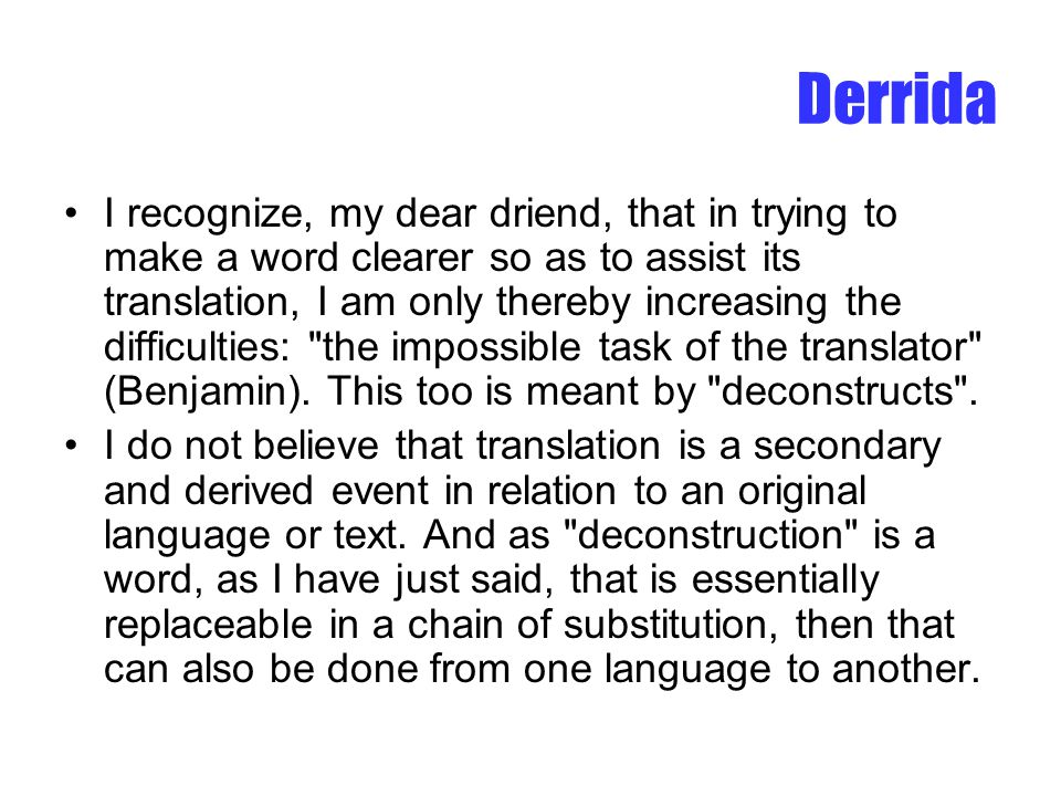 Derrida I recognize, my dear driend, that in trying to make a word clearer so as to assist its translation, I am only thereby increasing the difficulties: the impossible task of the translator (Benjamin).