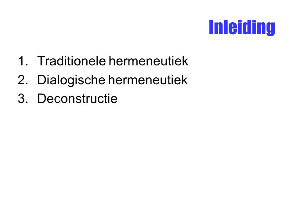 Inleiding 1.Traditionele hermeneutiek 2.Dialogische hermeneutiek 3.Deconstructie