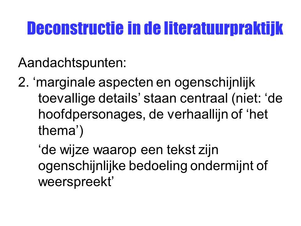 Deconstructie in de literatuurpraktijk Aandachtspunten: 2. 'marginale aspecten en ogenschijnlijk toevallige details' staan centraal (niet: 'de hoofdpe