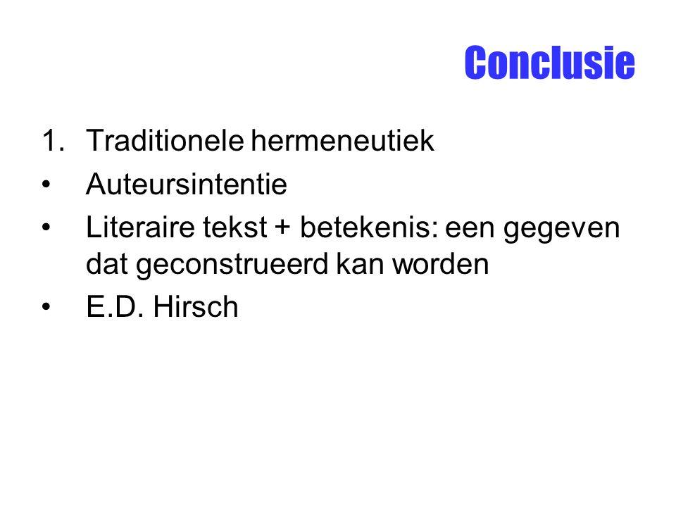 Conclusie 1.Traditionele hermeneutiek Auteursintentie Literaire tekst + betekenis: een gegeven dat geconstrueerd kan worden E.D. Hirsch