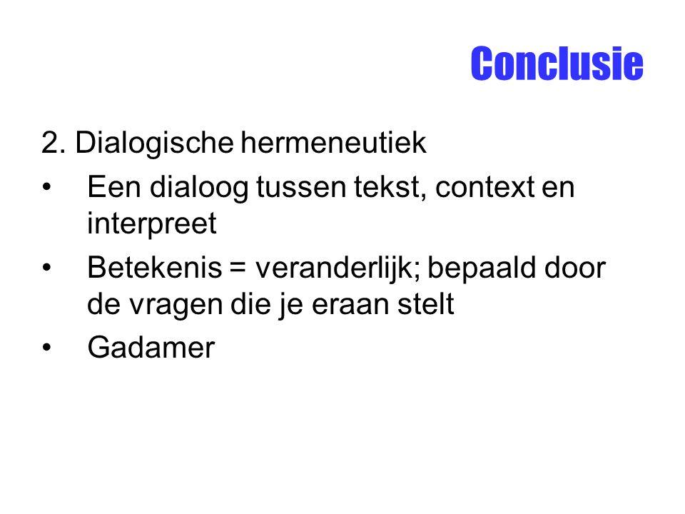 Conclusie 2. Dialogische hermeneutiek Een dialoog tussen tekst, context en interpreet Betekenis = veranderlijk; bepaald door de vragen die je eraan st